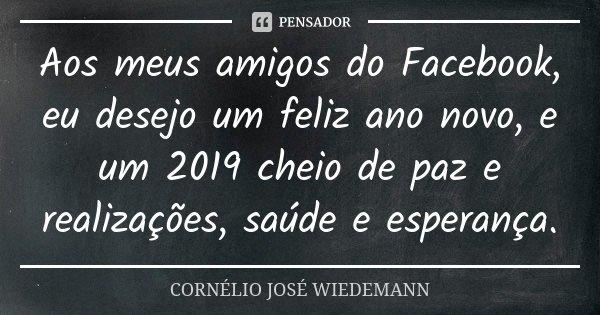 Aos Meus Amigos Do Facebook Eu Desejo Cornélio José Wiedemann