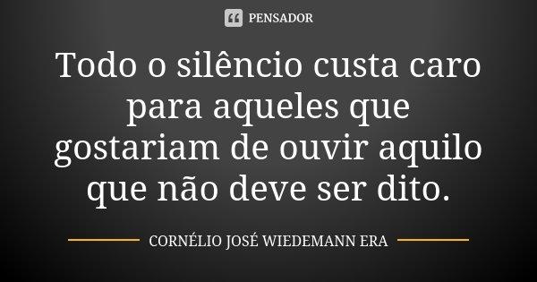 Todo o silêncio custa caro para aqueles que gostariam de ouvir aquilo que não deve ser dito.... Frase de CORNÉLIO JOSÉ WIEDEMANN ERA.