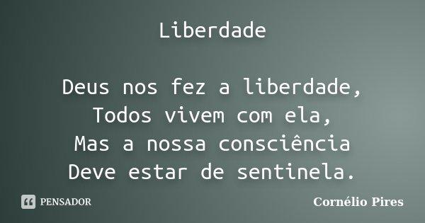 Liberdade Deus nos fez a liberdade, Todos vivem com ela, Mas a nossa consciência Deve estar de sentinela.... Frase de Cornélio Pires.