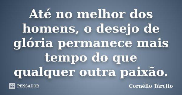 Até no melhor dos homens, o desejo de glória permanece mais tempo do que qualquer outra paixão.... Frase de Cornélio Tárcito.