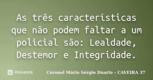 As três características que não podem faltar a um policial são: Lealdade, Destemor e Integridade.... Frase de Coronel Mário Sérgio Duarte - CAVEIRA 37.