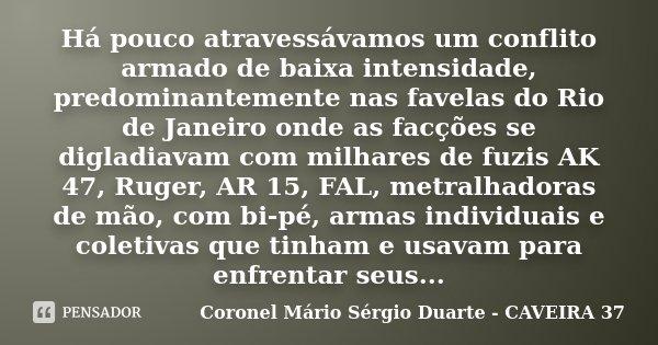 Há pouco atravessávamos um conflito armado de baixa intensidade, predominantemente nas favelas do Rio de Janeiro onde as facções se digladiavam com milhares de ... Frase de Coronel Mário Sérgio Duarte - CAVEIRA 37.