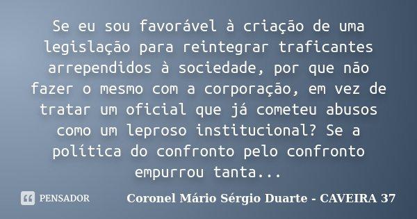 Se eu sou favorável à criação de uma legislação para reintegrar traficantes arrependidos à sociedade, por que não fazer o mesmo com a corporação, em vez de trat... Frase de Coronel Mário Sérgio Duarte - CAVEIRA 37.