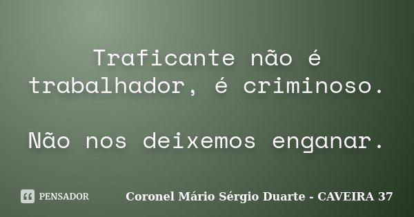 Traficante não é trabalhador, é criminoso. Não nos deixemos enganar.... Frase de Coronel Mário Sérgio Duarte - CAVEIRA 37.