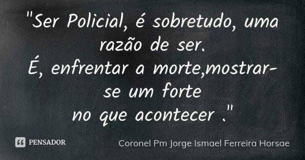 """10 Frases Que Você Deveria Adotar Como Lema No Dia A Dia: """"Ser Policial, é Sobretudo, Uma... Coronel Pm Jorge Ismael"""