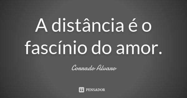 A distância é o fascínio do amor.... Frase de Corrado Alvaro.
