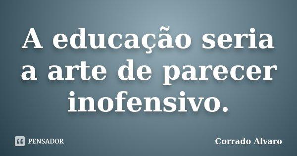 A educação seria a arte de parecer inofensivo.... Frase de Corrado Alvaro.