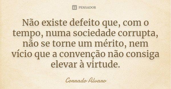 Não existe defeito que, com o tempo, numa sociedade corrupta, não se torne um mérito, nem vício que a convenção não consiga elevar à virtude.... Frase de Corrado Alvaro.