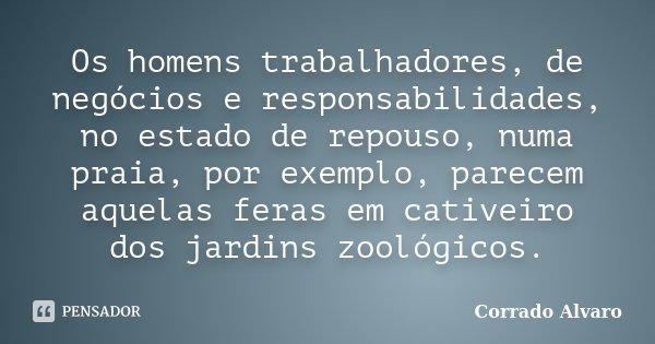 Os homens trabalhadores, de negócios e responsabilidades, no estado de repouso, numa praia, por exemplo, parecem aquelas feras em cativeiro dos jardins zoológic... Frase de Corrado Alvaro.