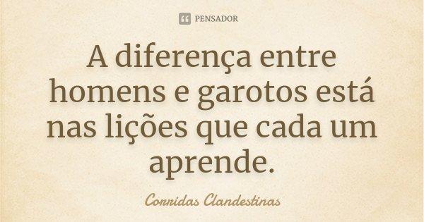 A diferença entre homens e garotos está nas lições que cada um aprende.... Frase de Corridas Clandestinas.