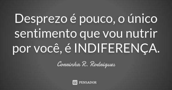 Desprezo é pouco, o único sentimento que vou nutrir por você, é INDIFERENÇA.... Frase de Corrinha R. Rodrigues.