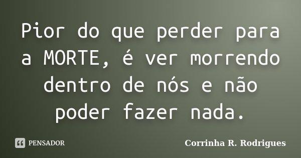 Pior do que perder para a MORTE, é ver morrendo dentro de nós e não poder fazer nada.... Frase de Corrinha R. Rodrigues.