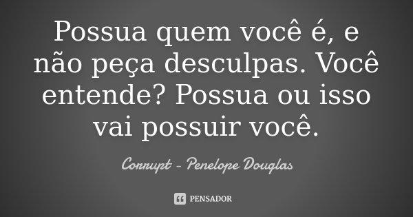 Possua quem você é, e não peça desculpas. Você entende? Possua ou isso vai possuir você.... Frase de Corrupt - Penelope Douglas.