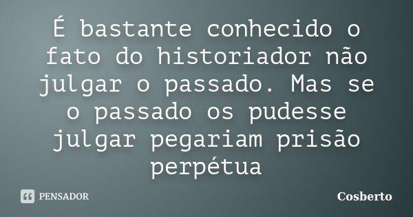 É bastante conhecido o fato do historiador não julgar o passado. Mas se o passado os pudesse julgar pegariam prisão perpétua... Frase de Cosberto.