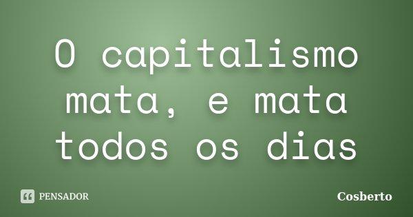 O capitalismo mata, e mata todos os dias... Frase de Cosberto.