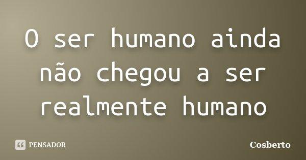 O ser humano ainda não chegou a ser realmente humano... Frase de Cosberto.