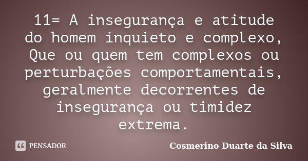11= A insegurança e atitude do homem inquieto e complexo, Que ou quem tem complexos ou perturbações comportamentais, geralmente decorrentes de insegurança ou ti... Frase de Cosmerino Duarte da Silva.
