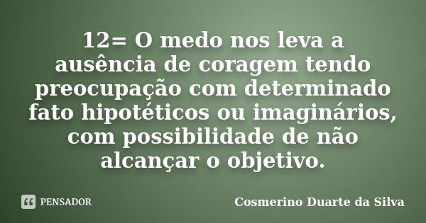 12= O medo nos leva a ausência de coragem tendo preocupação com determinado fato hipotéticos ou imaginários, com possibilidade de não alcançar o objetivo.... Frase de Cosmerino Duarte da Silva.