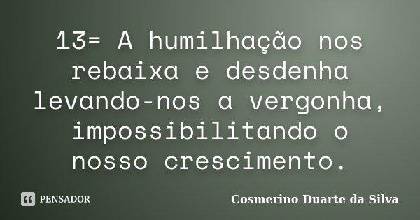 13= A humilhação nos rebaixa e desdenha levando-nos a vergonha, impossibilitando o nosso crescimento.... Frase de Cosmerino Duarte da Silva.
