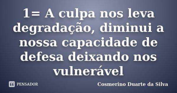 1= A culpa nos leva degradação, diminui a nossa capacidade de defesa deixando nos vulnerável... Frase de Cosmerino Duarte da Silva.