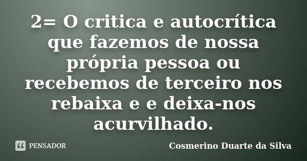 2= O critica e autocrítica que fazemos de nossa própria pessoa ou recebemos de terceiro nos rebaixa e e deixa-nos acurvilhado.... Frase de Cosmerino Duarte da Silva.