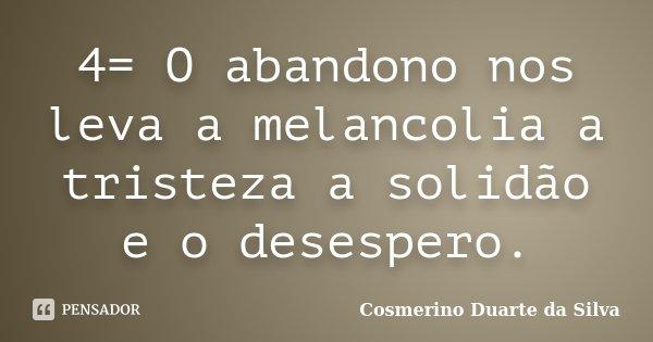 4= O abandono nos leva a melancolia a tristeza a solidão e o desespero.... Frase de Cosmerino Duarte da Silva.