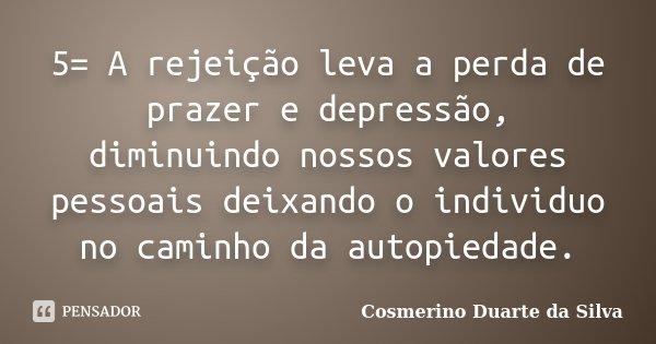 5= A rejeição leva a perda de prazer e depressão, diminuindo nossos valores pessoais deixando o individuo no caminho da autopiedade.... Frase de Cosmerino Duarte da Silva.