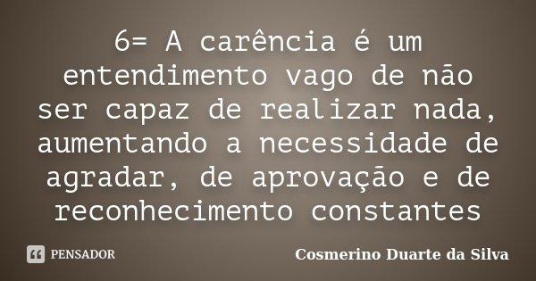 6= A carência é um entendimento vago de não ser capaz de realizar nada, aumentando a necessidade de agradar, de aprovação e de reconhecimento constantes... Frase de Cosmerino Duarte da Silva.