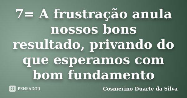 7= A frustração anula nossos bons resultado, privando do que esperamos com bom fundamento... Frase de Cosmerino Duarte da Silva.