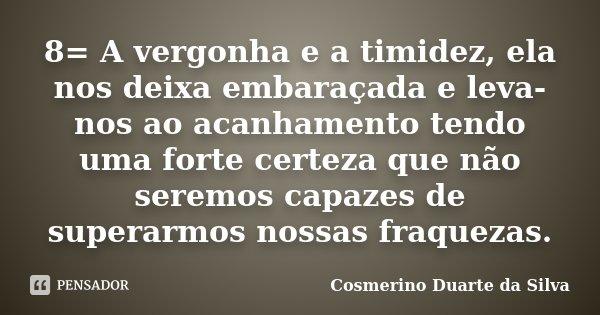 8= A vergonha e a timidez, ela nos deixa embaraçada e leva-nos ao acanhamento tendo uma forte certeza que não seremos capazes de superarmos nossas fraquezas.... Frase de Cosmerino Duarte da Silva.