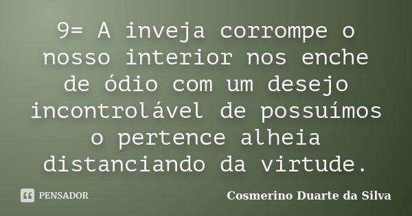 9= A inveja corrompe o nosso interior nos enche de ódio com um desejo incontrolável de possuímos o pertence alheia distanciando da virtude.... Frase de Cosmerino Duarte da Silva.