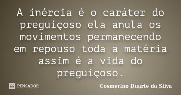 A inércia é o caráter do preguiçoso ela anula os movimentos permanecendo em repouso toda a matéria assim é a vida do preguiçoso.... Frase de Cosmerino Duarte da Silva.