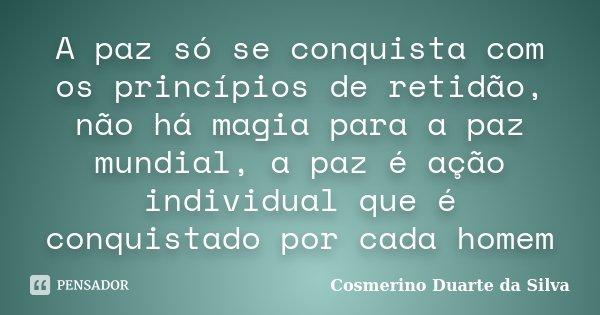 A paz só se conquista com os princípios de retidão, não há magia para a paz mundial, a paz é ação individual que é conquistado por cada homem... Frase de Cosmerino Duarte da Silva.