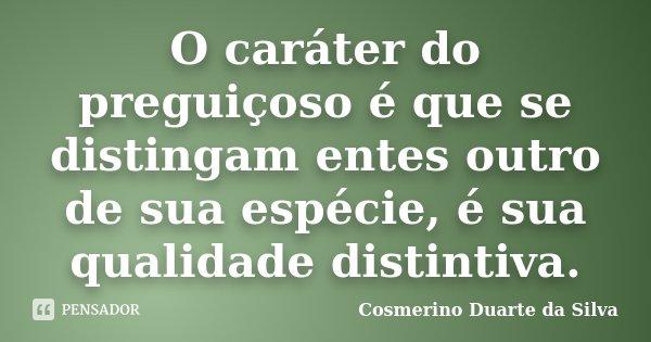 O caráter do preguiçoso é que se distingam entes outro de sua espécie, é sua qualidade distintiva.... Frase de Cosmerino Duarte da Silva.