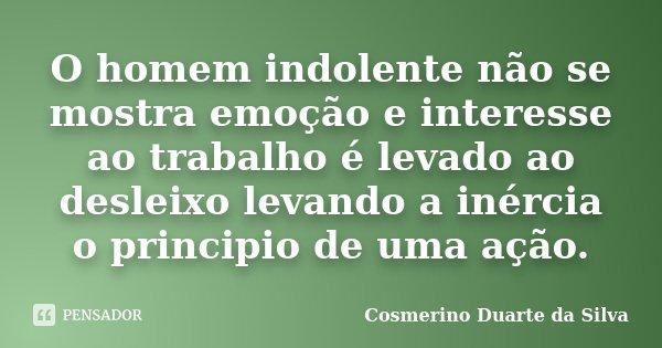 O homem indolente não se mostra emoção e interesse ao trabalho é levado ao desleixo levando a inércia o principio de uma ação.... Frase de Cosmerino Duarte da Silva.