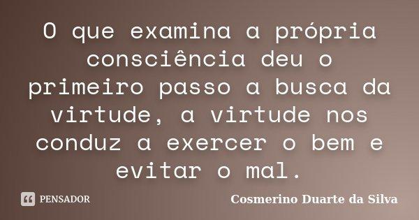 O que examina a própria consciência deu o primeiro passo a busca da virtude, a virtude nos conduz a exercer o bem e evitar o mal.... Frase de Cosmerino Duarte da Silva.