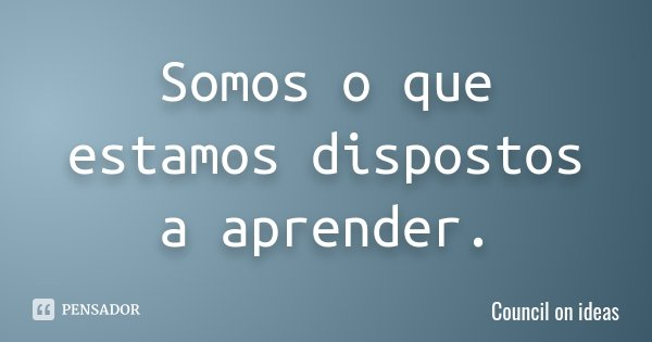 Somos o que estamos dispostos a aprender.... Frase de Council on ideas.