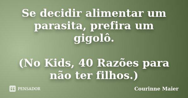 Se decidir alimentar um parasita, prefira um gigolô. (No Kids, 40 Razões para não ter filhos.)... Frase de Courinne Maier.