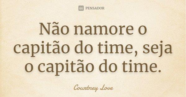Não namore o capitão do time, seja o capitão do time.... Frase de Courtney Love.