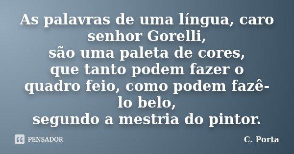 As palavras de uma língua, caro senhor Gorelli, / são uma paleta de cores, / que tanto podem fazer o quadro feio, como podem fazê-lo belo, / segundo a mestria d... Frase de C. Porta.