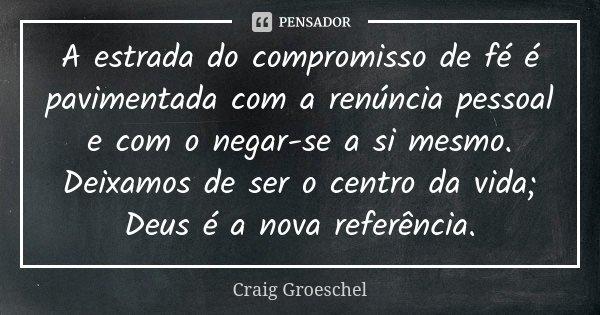 A estrada do compromisso de fé é pavimentada com a renúncia pessoal e com o negar-se a si mesmo. Deixamos de ser o centro da vida; Deus é a nova referência.... Frase de Craig Groeschel.