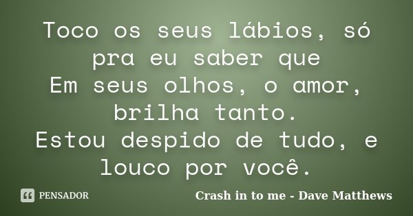 Toco os seus lábios, só pra eu saber que Em seus olhos, o amor, brilha tanto. Estou despido de tudo, e louco por você.... Frase de Crash in to me - Dave Matthews.