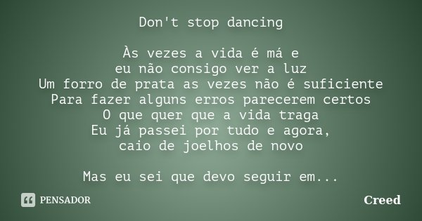 Don't stop dancing Às vezes a vida é má e eu não consigo ver a luz Um forro de prata as vezes não é suficiente Para fazer alguns erros parecerem certos O que qu... Frase de Creed.