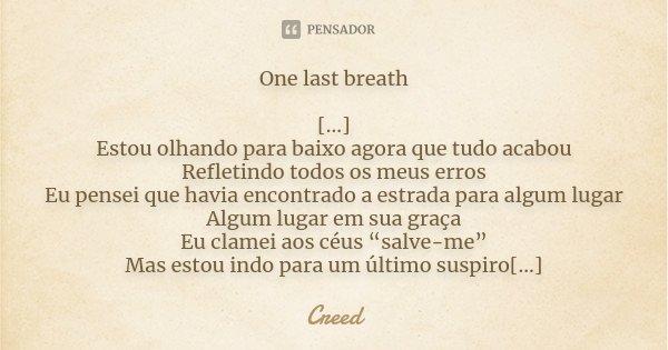 One last breath [...] Estou olhando para baixo agora que tudo acabou Refletindo todos os meus erros Eu pensei que havia encontrado a estrada para algum lugar Al... Frase de Creed.