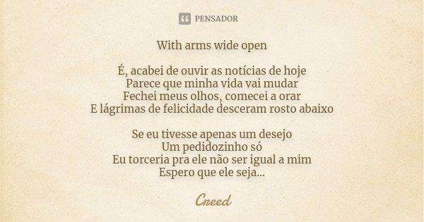 With arms wide open É, acabei de ouvir as notícias de hoje Parece que minha vida vai mudar Fechei meus olhos, comecei a orar E lágrimas de felicidade desceram r... Frase de Creed.