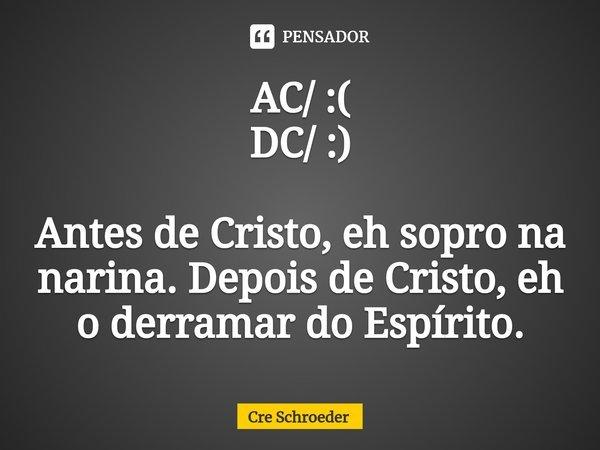 AC/ :( DC/ :) Antes de Cristo, eh sopro na narina. Depois de Cristo, eh o derramar do Espírito.... Frase de Crê Schroeder.