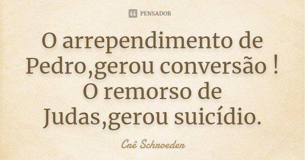O arrependimento de Pedro,gerou conversão ! O remorso de Judas,gerou suicídio.... Frase de Cre schroeder.