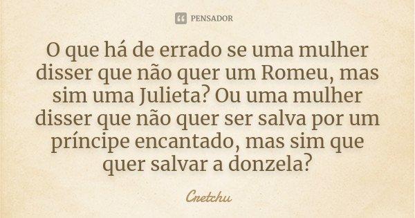 O que há de errado se uma mulher disser que não quer um Romeu, mas sim uma Julieta? Ou uma mulher disser que não quer ser salva por um príncipe encantado, mas s... Frase de Cretchu.