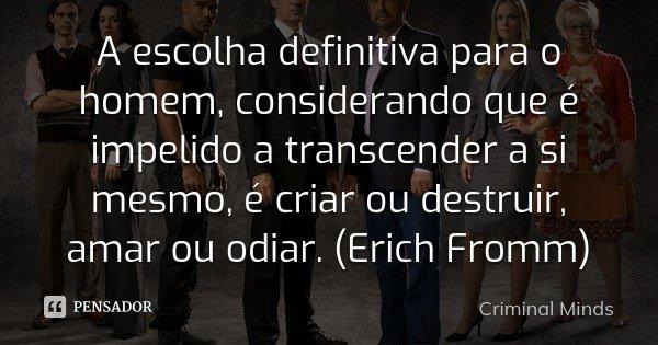 A escolha definitiva para o homem, considerando que é impelido a transcender a si mesmo, é criar ou destruir, amar ou odiar. (Erich Fromm)... Frase de Criminal Minds.