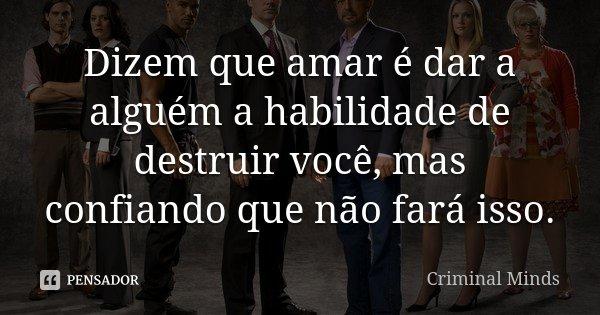 Dizem que amar é dar a alguém a habilidade de destruir você, mas confiando que não fará isso.... Frase de Criminal Minds.